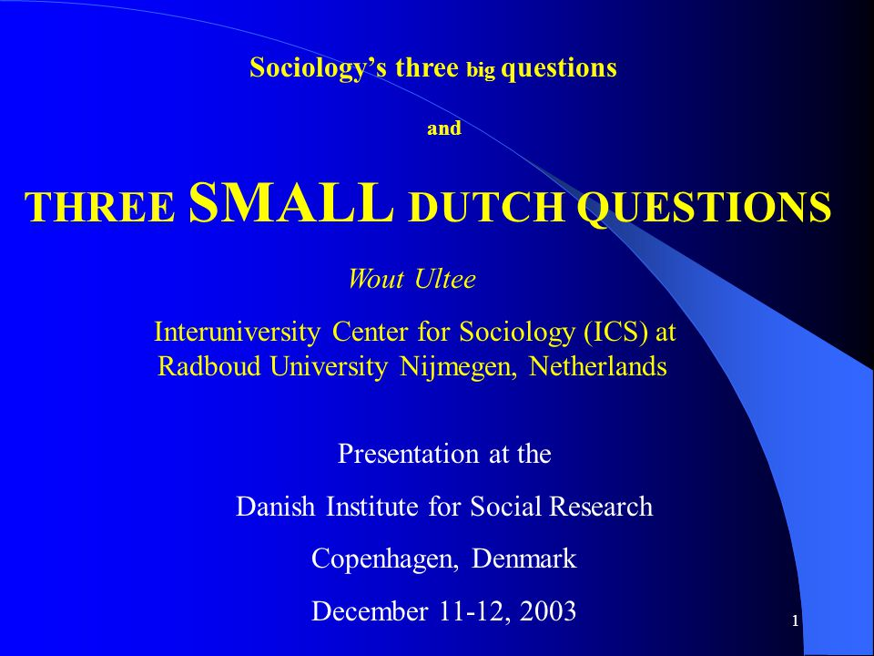 1 Sociology's three big questions THREE SMALL DUTCH QUESTIONS and Presentation at the Danish Institute for Social Research Copenhagen, Denmark December 11-12, 2003 Wout Ultee Interuniversity Center for Sociology (ICS) at Radboud University Nijmegen, Netherlands