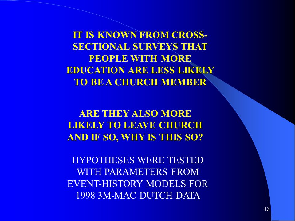 13 HYPOTHESES WERE TESTED WITH PARAMETERS FROM EVENT-HISTORY MODELS FOR 1998 3M-MAC DUTCH DATA IT IS KNOWN FROM CROSS- SECTIONAL SURVEYS THAT PEOPLE WITH MORE EDUCATION ARE LESS LIKELY TO BE A CHURCH MEMBER ARE THEY ALSO MORE LIKELY TO LEAVE CHURCH AND IF SO, WHY IS THIS SO