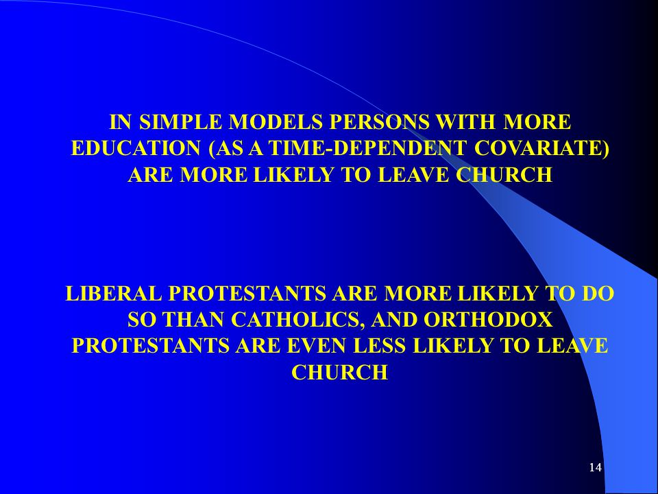 14 IN SIMPLE MODELS PERSONS WITH MORE EDUCATION (AS A TIME-DEPENDENT COVARIATE) ARE MORE LIKELY TO LEAVE CHURCH LIBERAL PROTESTANTS ARE MORE LIKELY TO DO SO THAN CATHOLICS, AND ORTHODOX PROTESTANTS ARE EVEN LESS LIKELY TO LEAVE CHURCH