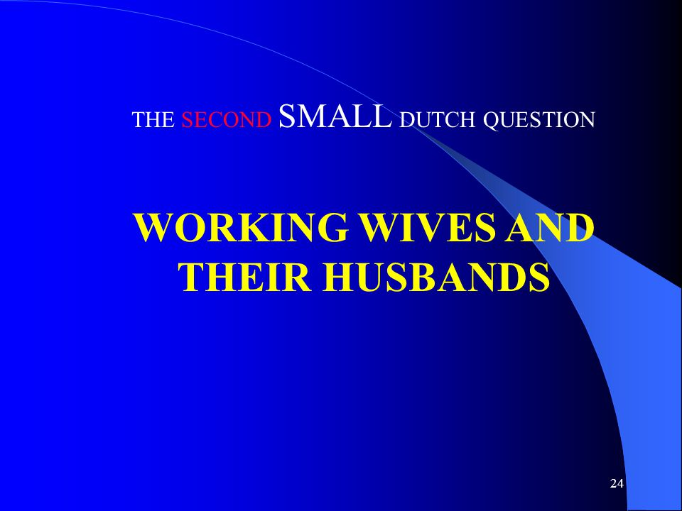 24 THE SECOND SMALL DUTCH QUESTION WORKING WIVES AND THEIR HUSBANDS
