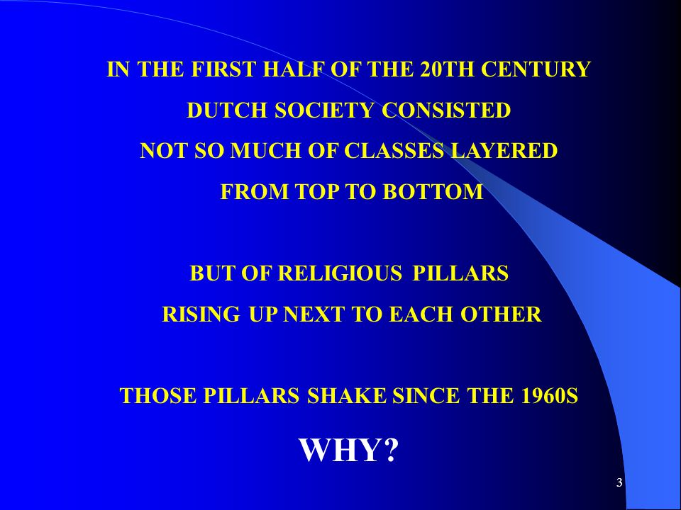 3 IN THE FIRST HALF OF THE 20TH CENTURY DUTCH SOCIETY CONSISTED NOT SO MUCH OF CLASSES LAYERED FROM TOP TO BOTTOM BUT OF RELIGIOUS PILLARS RISING UP NEXT TO EACH OTHER THOSE PILLARS SHAKE SINCE THE 1960S WHY