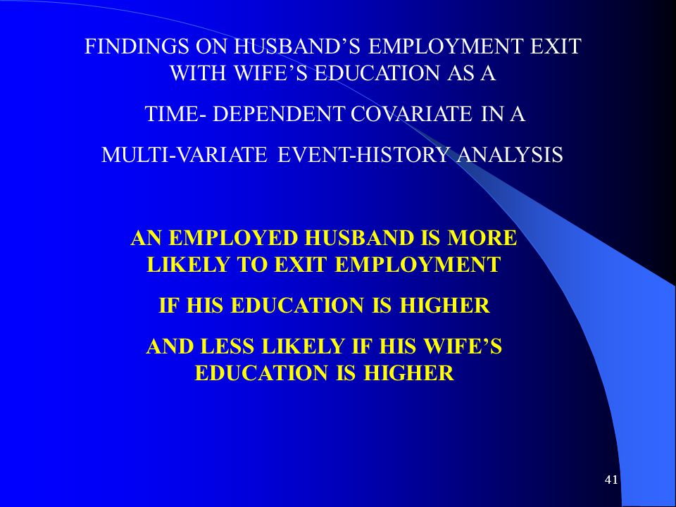 41 FINDINGS ON HUSBAND'S EMPLOYMENT EXIT WITH WIFE'S EDUCATION AS A TIME- DEPENDENT COVARIATE IN A MULTI-VARIATE EVENT-HISTORY ANALYSIS AN EMPLOYED HUSBAND IS MORE LIKELY TO EXIT EMPLOYMENT IF HIS EDUCATION IS HIGHER AND LESS LIKELY IF HIS WIFE'S EDUCATION IS HIGHER