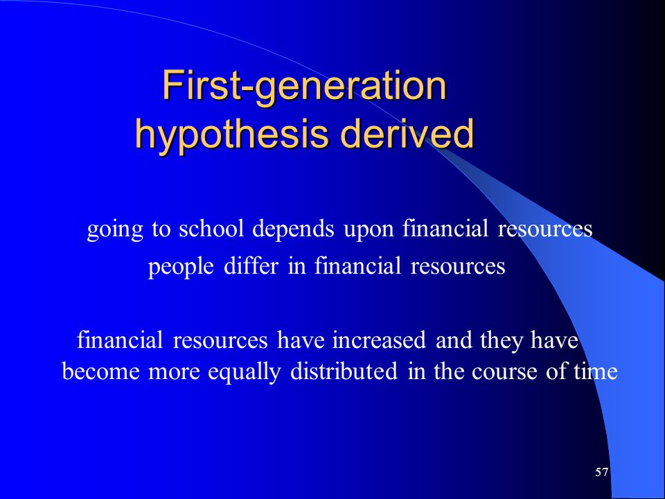 57 First-generation hypothesis derived going to school depends upon financial resources people differ in financial resources financial resources have increased and they have become more equally distributed in the course of time