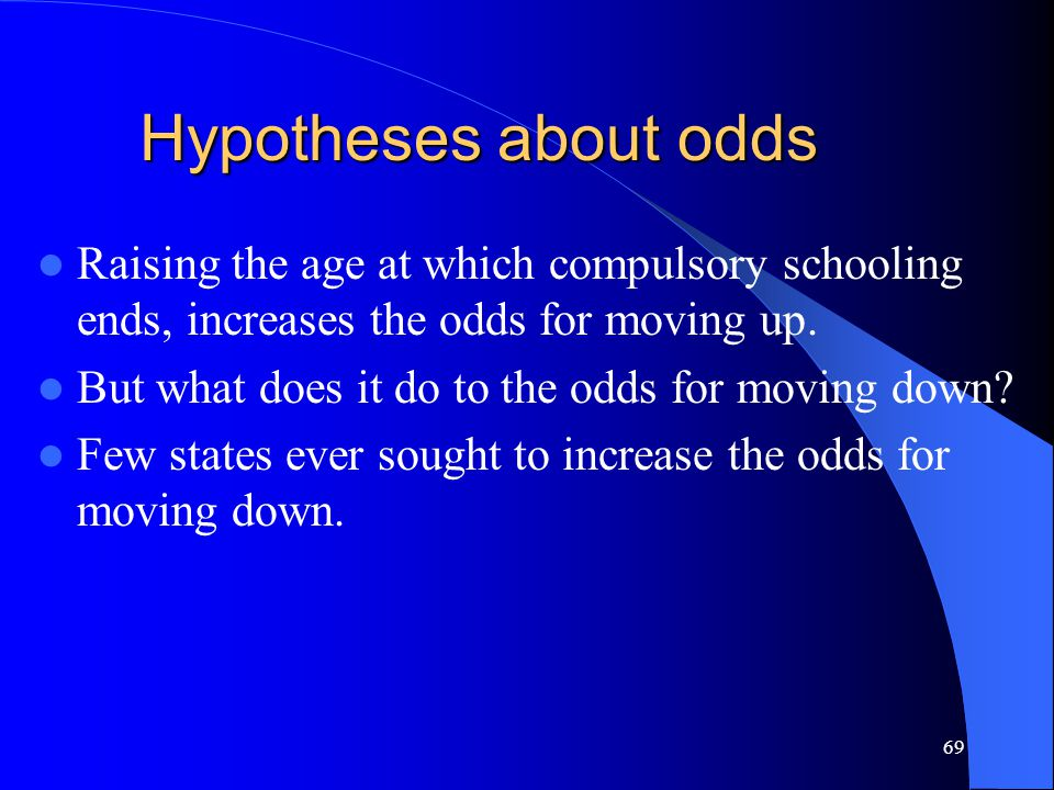 69 Hypotheses about odds Raising the age at which compulsory schooling ends, increases the odds for moving up.