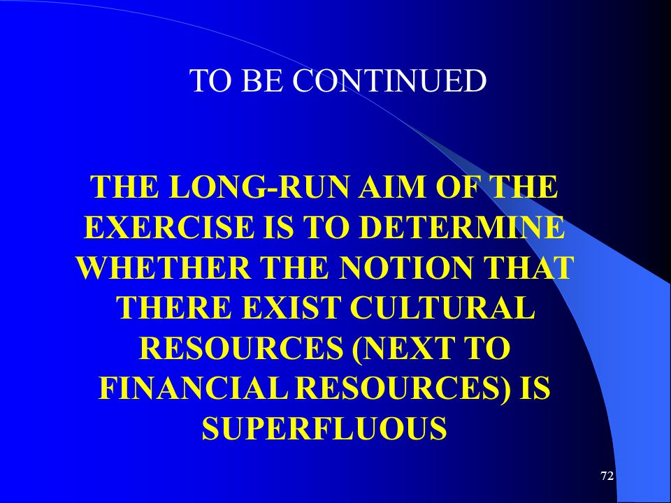 72 TO BE CONTINUED THE LONG-RUN AIM OF THE EXERCISE IS TO DETERMINE WHETHER THE NOTION THAT THERE EXIST CULTURAL RESOURCES (NEXT TO FINANCIAL RESOURCES) IS SUPERFLUOUS