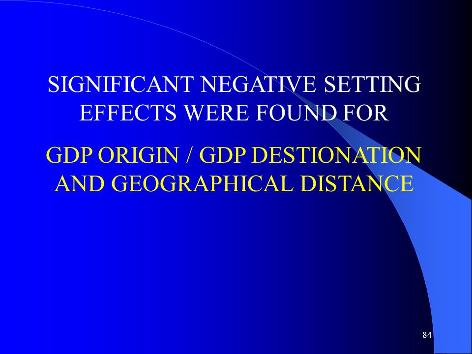 84 SIGNIFICANT NEGATIVE SETTING EFFECTS WERE FOUND FOR GDP ORIGIN / GDP DESTIONATION AND GEOGRAPHICAL DISTANCE
