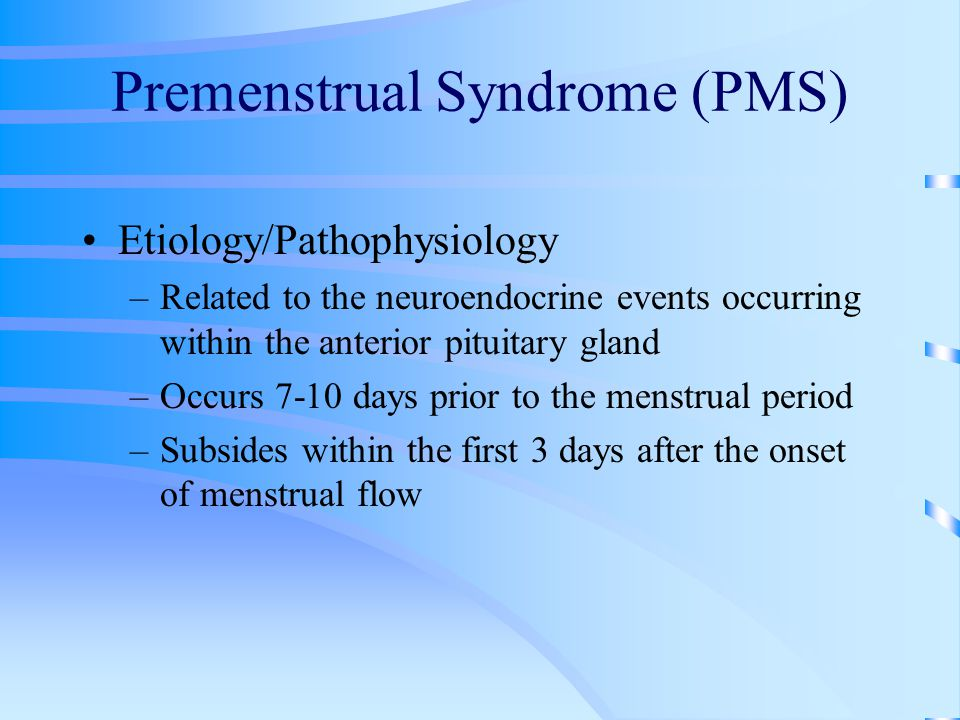 Premenstrual Syndrome (PMS) Etiology/Pathophysiology –Related to the neuroendocrine events occurring within the anterior pituitary gland –Occurs 7-10 days prior to the menstrual period –Subsides within the first 3 days after the onset of menstrual flow