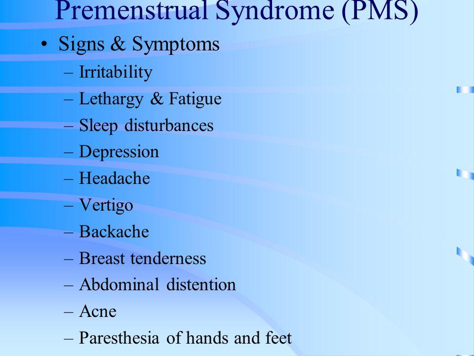 Premenstrual Syndrome (PMS) Signs & Symptoms –Irritability –Lethargy & Fatigue –Sleep disturbances –Depression –Headache –Vertigo –Backache –Breast tenderness –Abdominal distention –Acne –Paresthesia of hands and feet