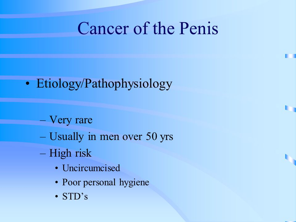 Cancer of the Penis Etiology/Pathophysiology –Very rare –Usually in men over 50 yrs –High risk Uncircumcised Poor personal hygiene STD's