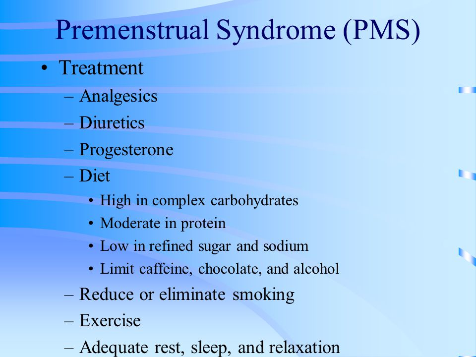 Premenstrual Syndrome (PMS) Treatment –Analgesics –Diuretics –Progesterone –Diet High in complex carbohydrates Moderate in protein Low in refined suga