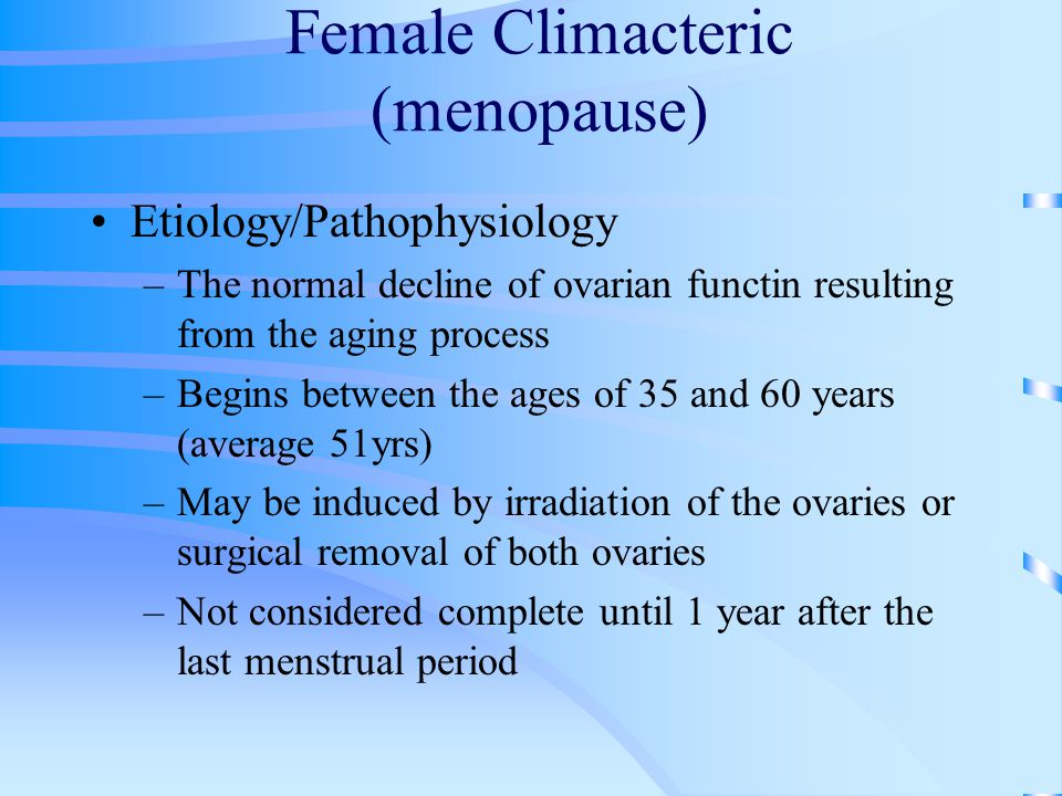 Female Climacteric (menopause) Etiology/Pathophysiology –The normal decline of ovarian functin resulting from the aging process –Begins between the ages of 35 and 60 years (average 51yrs) –May be induced by irradiation of the ovaries or surgical removal of both ovaries –Not considered complete until 1 year after the last menstrual period