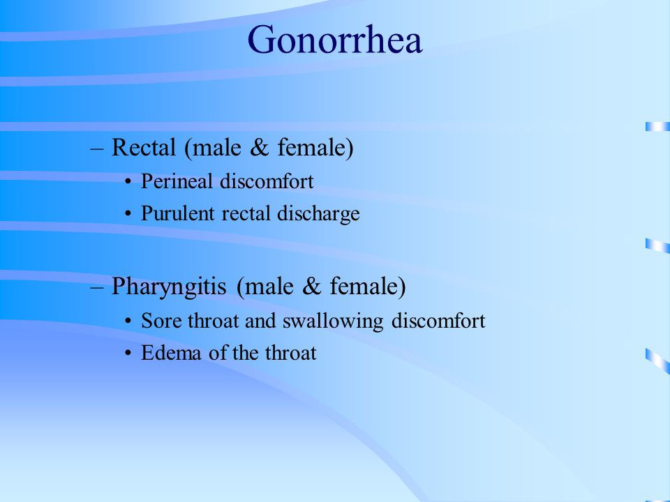 Gonorrhea –Rectal (male & female) Perineal discomfort Purulent rectal discharge –Pharyngitis (male & female) Sore throat and swallowing discomfort Edema of the throat