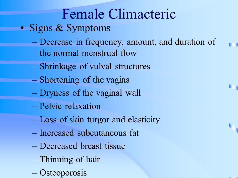 Female Climacteric Signs & Symptoms –Decrease in frequency, amount, and duration of the normal menstrual flow –Shrinkage of vulval structures –Shorten