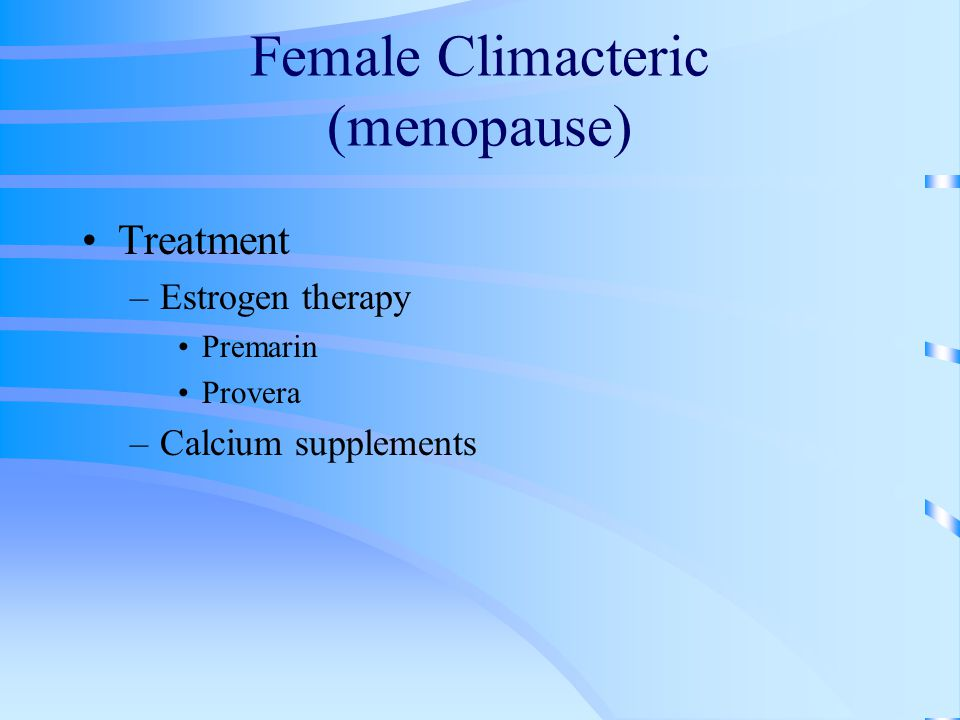 Female Climacteric (menopause) Treatment –Estrogen therapy Premarin Provera –Calcium supplements