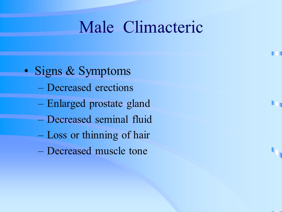 Male Climacteric Signs & Symptoms –Decreased erections –Enlarged prostate gland –Decreased seminal fluid –Loss or thinning of hair –Decreased muscle tone