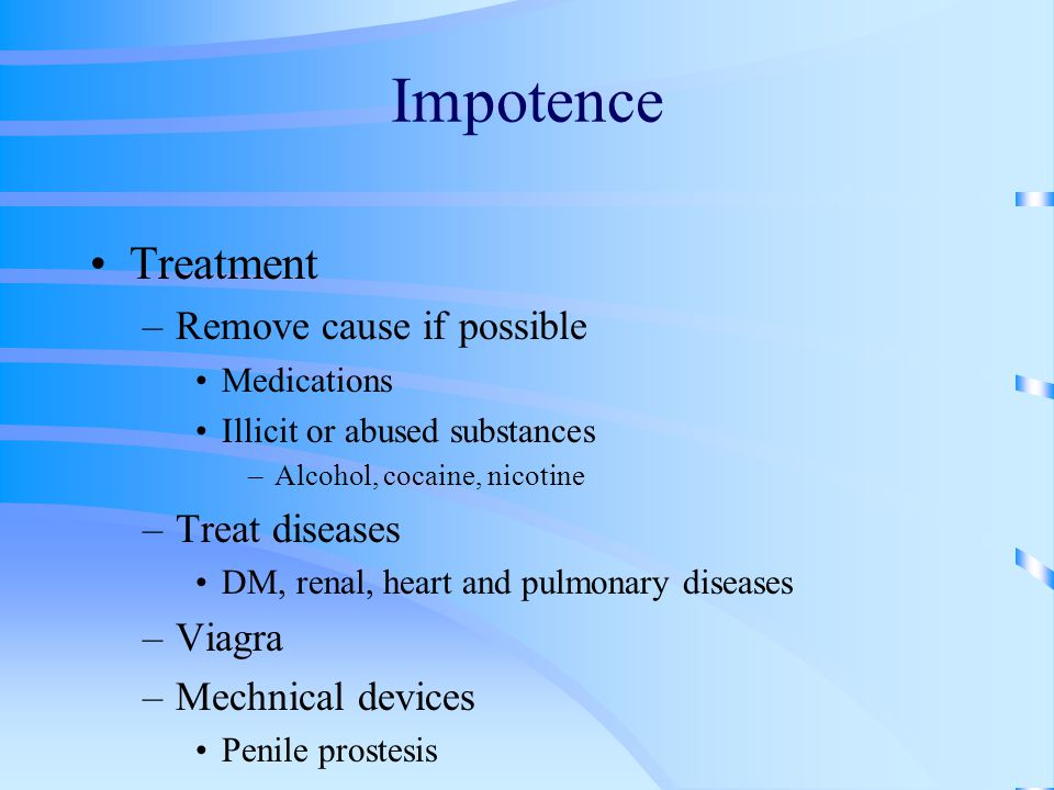 Impotence Treatment –Remove cause if possible Medications Illicit or abused substances –Alcohol, cocaine, nicotine –Treat diseases DM, renal, heart and pulmonary diseases –Viagra –Mechnical devices Penile prostesis