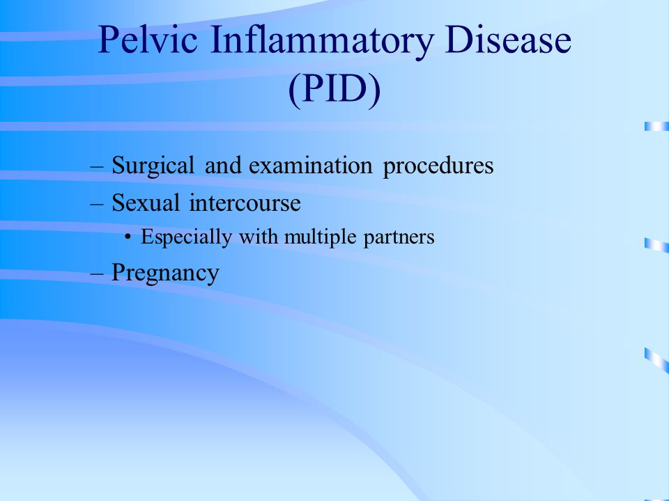 Pelvic Inflammatory Disease (PID) –Surgical and examination procedures –Sexual intercourse Especially with multiple partners –Pregnancy