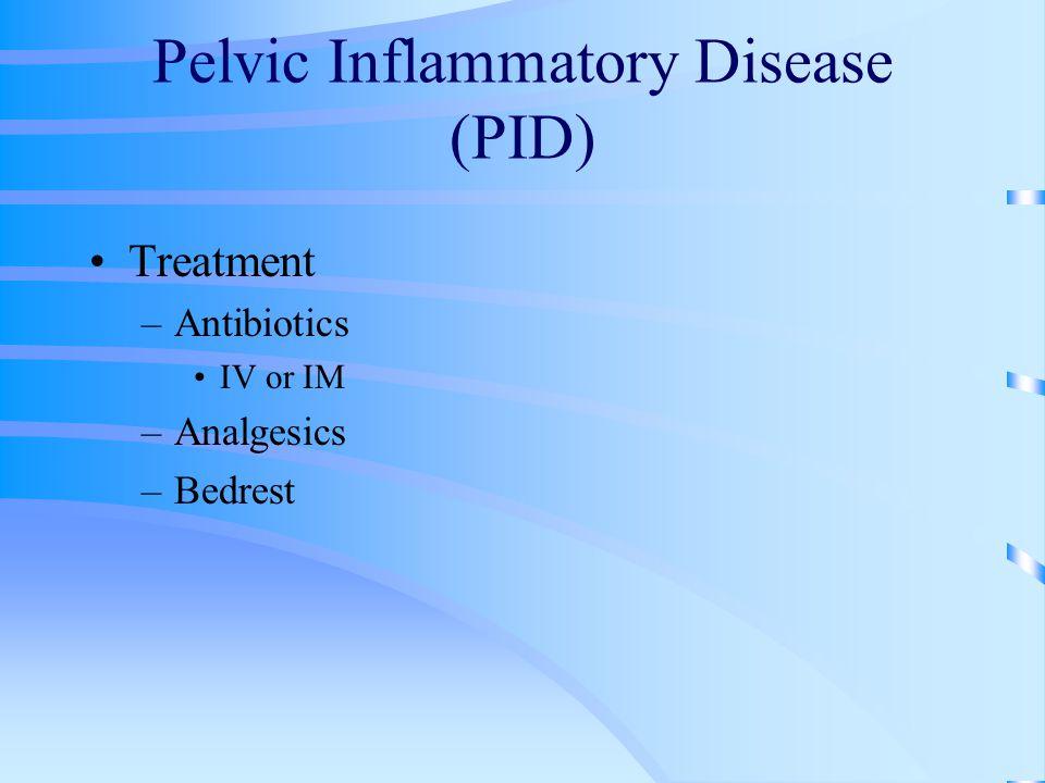 Pelvic Inflammatory Disease (PID) Treatment –Antibiotics IV or IM –Analgesics –Bedrest