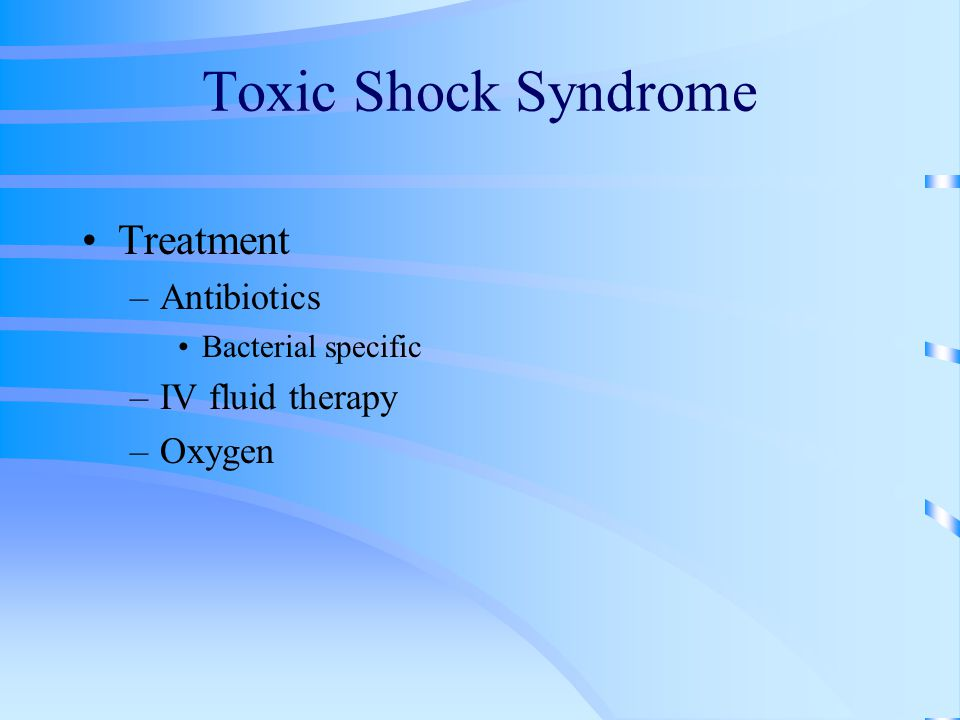 Toxic Shock Syndrome Treatment –Antibiotics Bacterial specific –IV fluid therapy –Oxygen