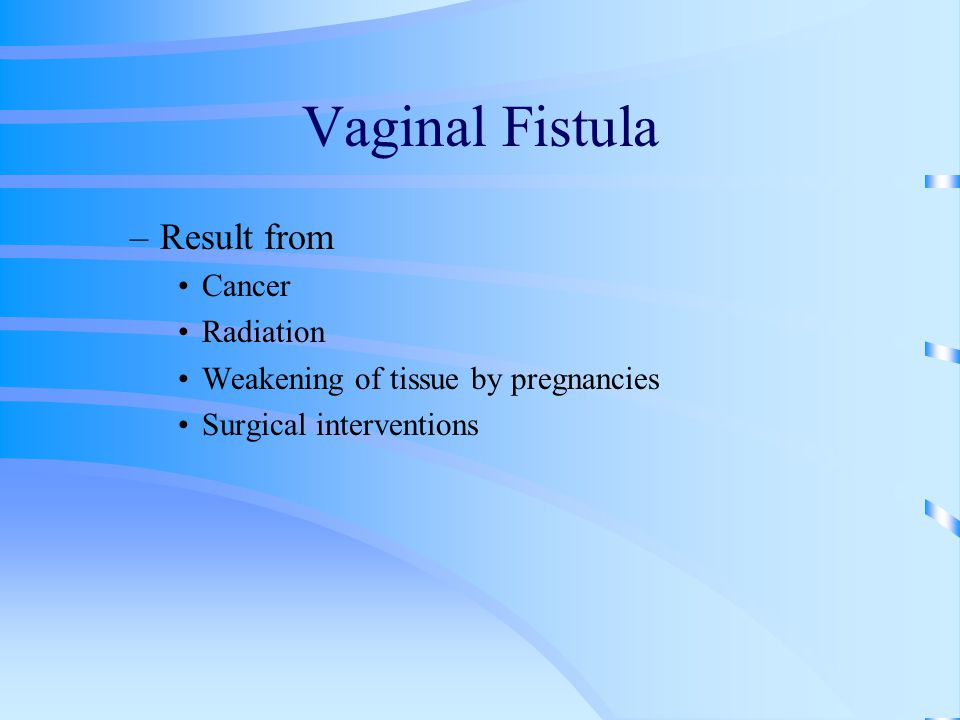 Vaginal Fistula –Result from Cancer Radiation Weakening of tissue by pregnancies Surgical interventions