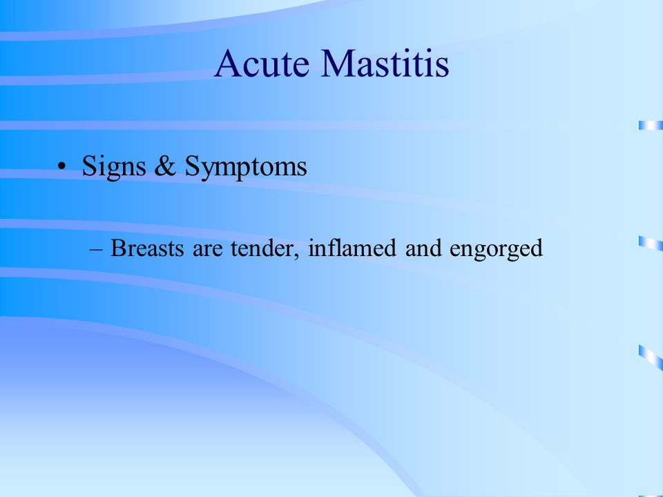 Acute Mastitis Signs & Symptoms –Breasts are tender, inflamed and engorged
