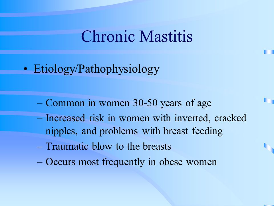 Chronic Mastitis Etiology/Pathophysiology –Common in women 30-50 years of age –Increased risk in women with inverted, cracked nipples, and problems with breast feeding –Traumatic blow to the breasts –Occurs most frequently in obese women