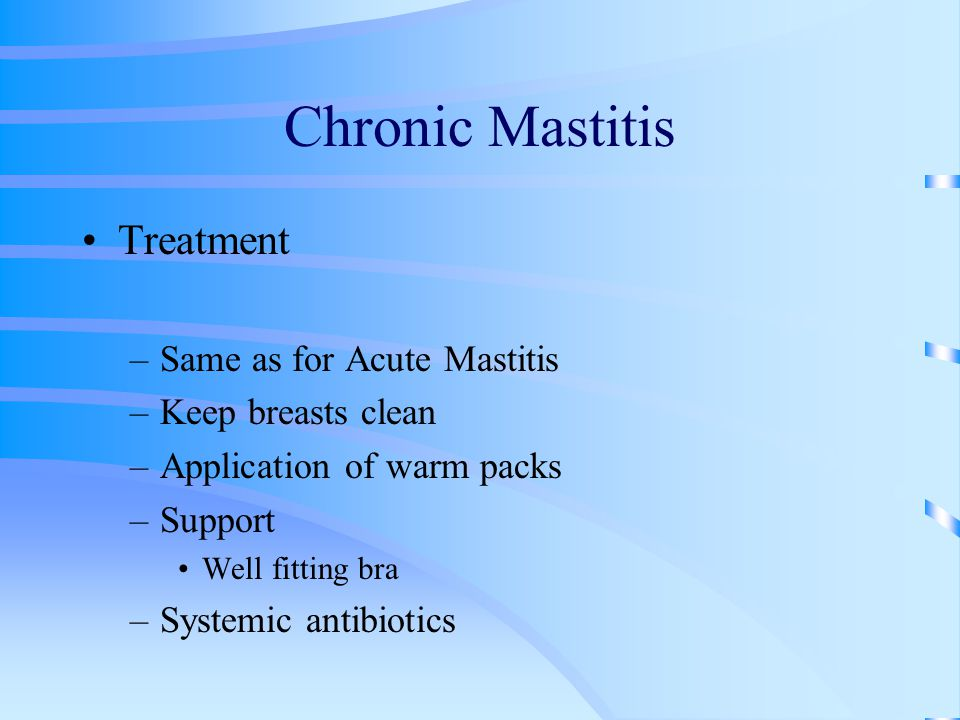 Chronic Mastitis Treatment –Same as for Acute Mastitis –Keep breasts clean –Application of warm packs –Support Well fitting bra –Systemic antibiotics