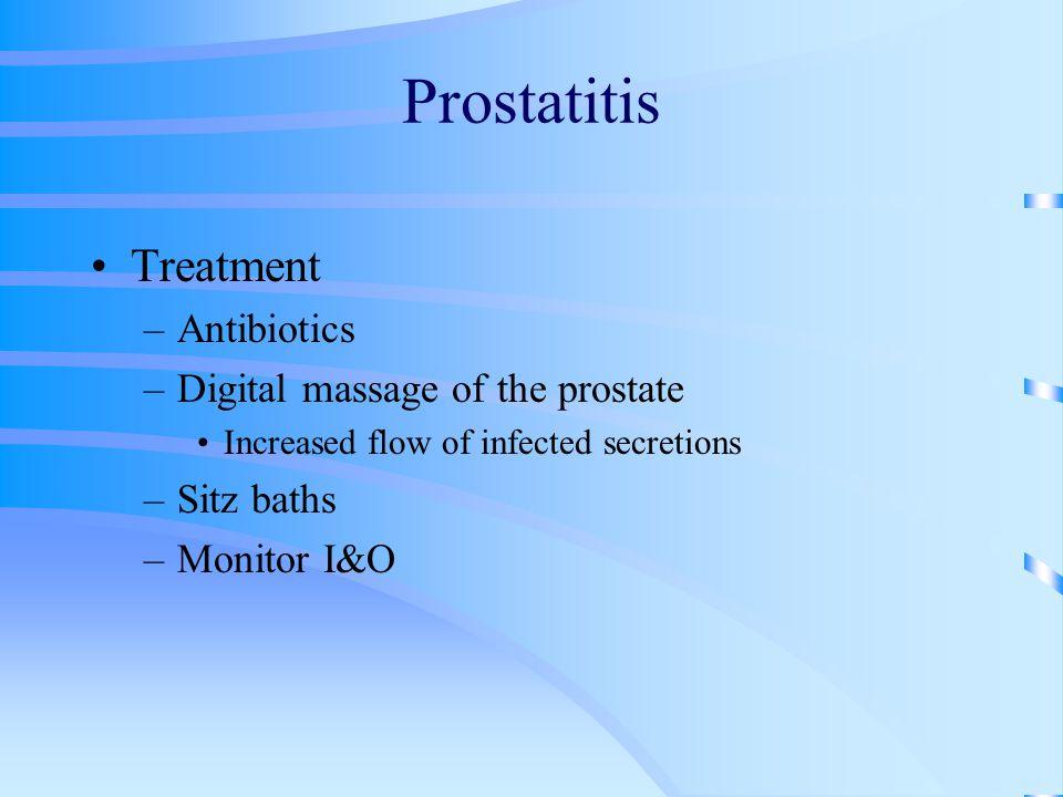 Prostatitis Treatment –Antibiotics –Digital massage of the prostate Increased flow of infected secretions –Sitz baths –Monitor I&O