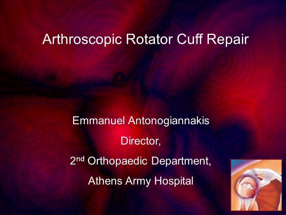 Emmanuel Antonogiannakis Director, 2 nd Orthopaedic Department, Athens Army Hospital Arthroscopic Rotator Cuff Repair