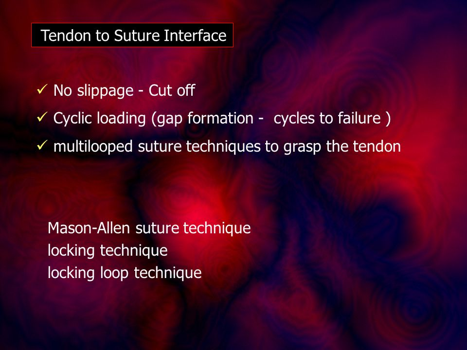 Tendon to Suture Interface Mason-Allen suture technique locking technique locking loop technique No slippage - Cut off Cyclic loading (gap formation - cycles to failure ) multilooped suture techniques to grasp the tendon