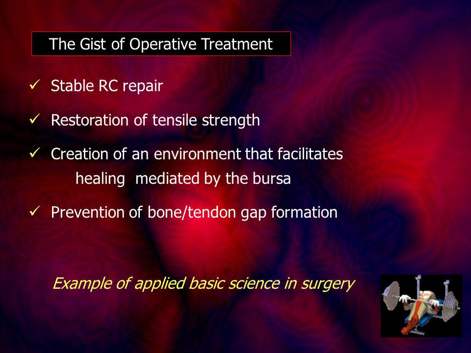 The Gist of Operative Treatment Stable RC repair Restoration of tensile strength Creation of an environment that facilitates healing mediated by the bursa Prevention of bone/tendon gap formation Example of applied basic science in surgery