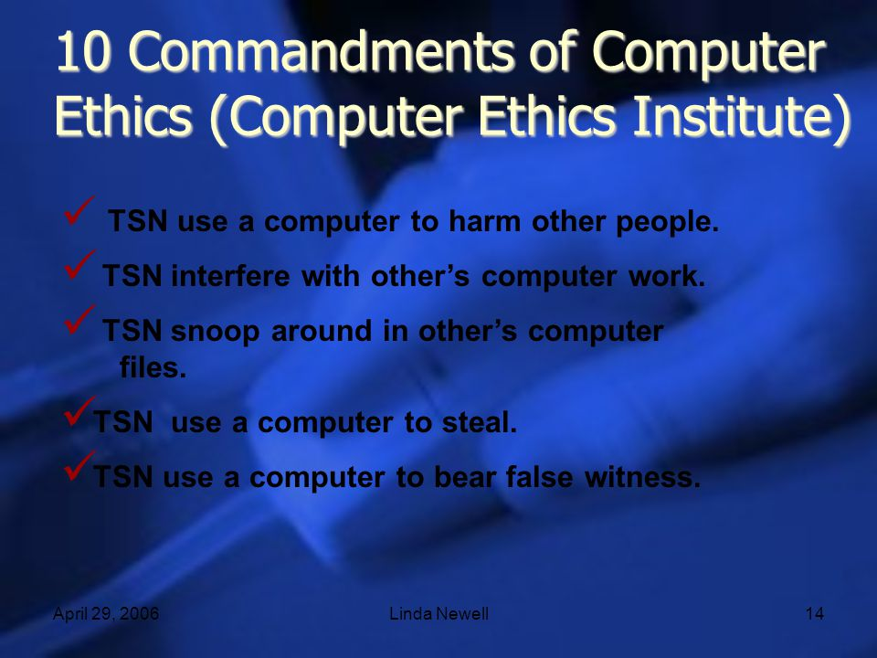 April 29, 2006Linda Newell14 10 Commandments of Computer Ethics (Computer Ethics Institute) TSN use a computer to harm other people. TSN interfere wit
