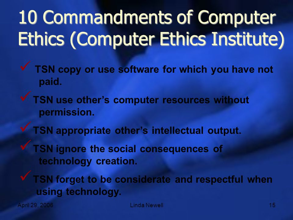 April 29, 2006Linda Newell15 10 Commandments of Computer Ethics (Computer Ethics Institute) TSN copy or use software for which you have not paid. TSN