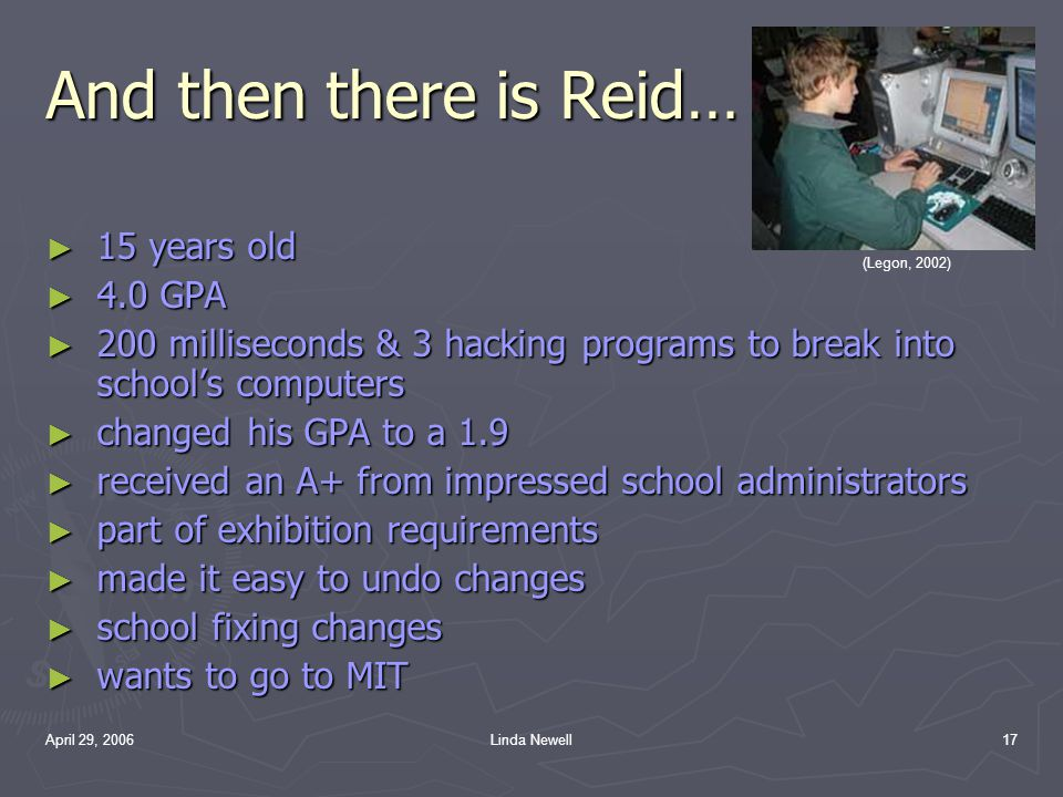 April 29, 2006Linda Newell17 And then there is Reid… ► 1► 1► 1► 15 years old ► 4► 4► 4► 4.0 GPA ► 2► 2► 2► 200 milliseconds & 3 hacking programs to br