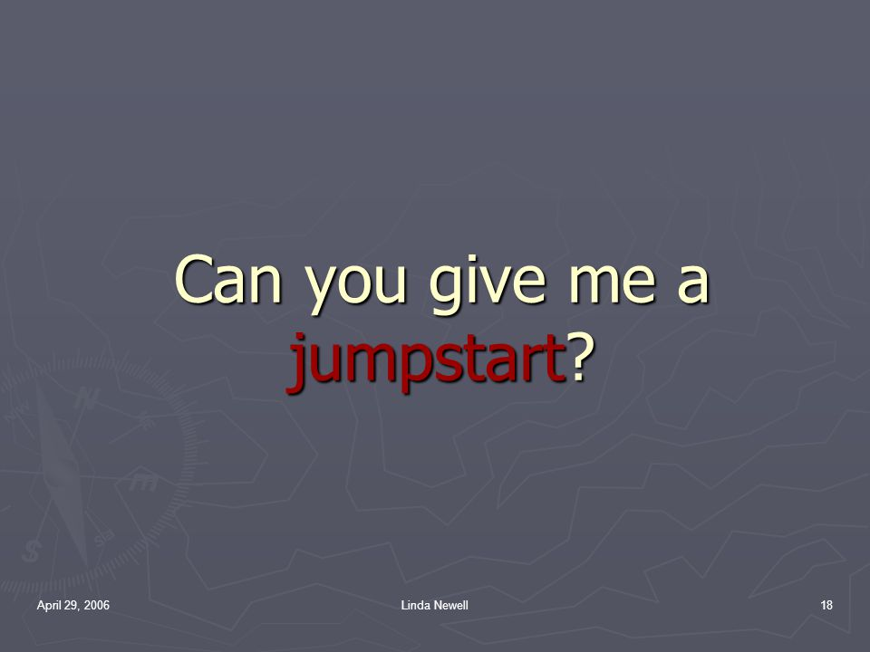April 29, 2006Linda Newell18 Can you give me a jumpstart?