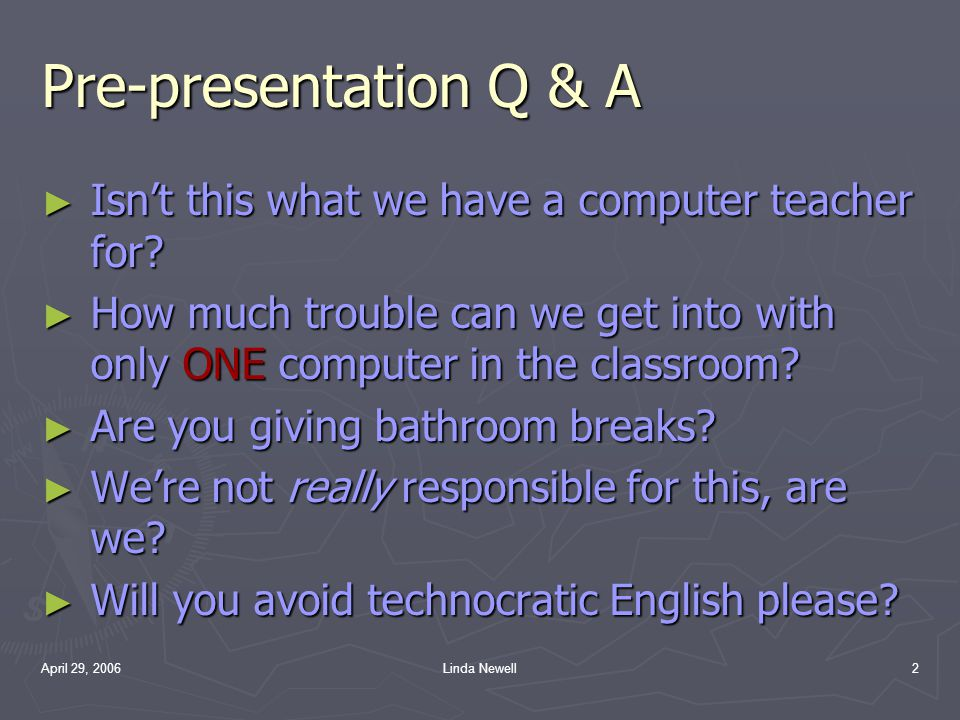 April 29, 2006Linda Newell2 Pre-presentation Q & A ► I► I► I► Isn't this what we have a computer teacher for? ► H► H► H► How much trouble can we get i