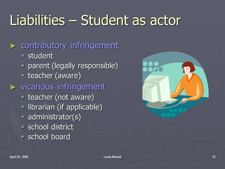 April 29, 2006Linda Newell33 Liabilities – Student as actor ► contributory infringement  student  parent (legally responsible)  teacher (aware) ► v