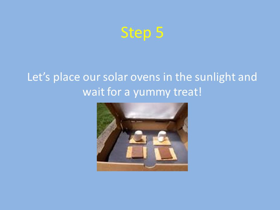 Step 5 Let's place our solar ovens in the sunlight and wait for a yummy treat!