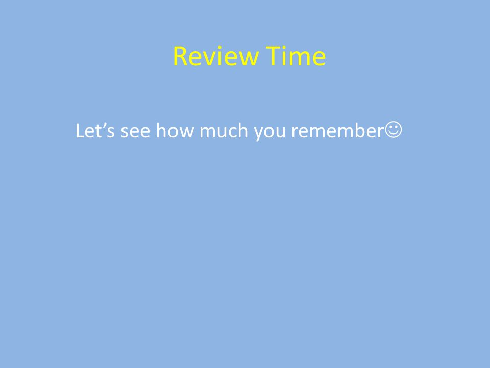 Review Time Let's see how much you remember