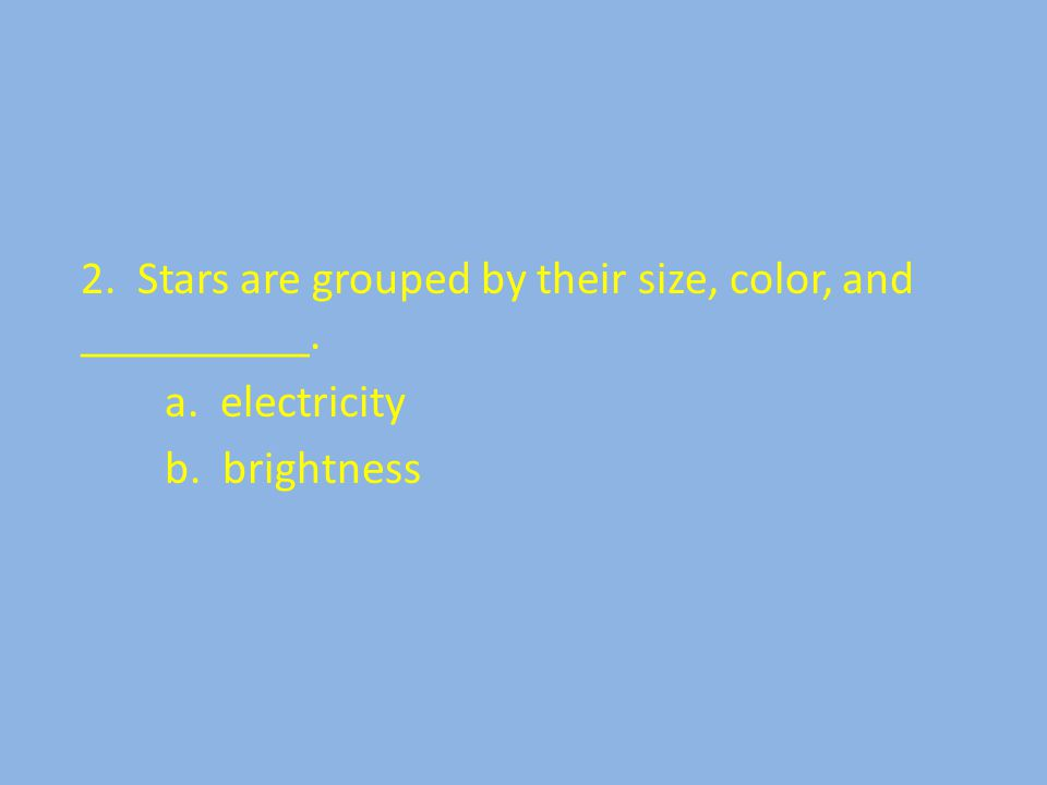 2. Stars are grouped by their size, color, and __________. a. electricity b. brightness