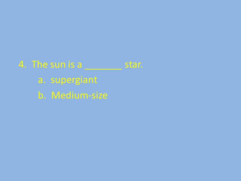 4. The sun is a _______ star. a. supergiant b. Medium-size