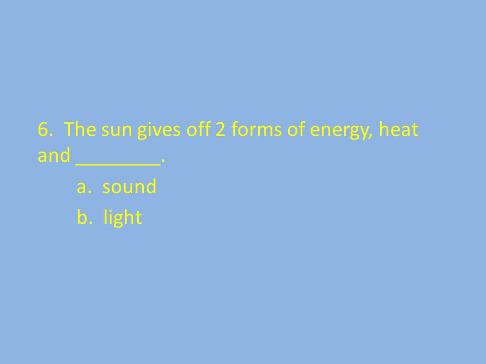 6. The sun gives off 2 forms of energy, heat and ________. a. sound b. light