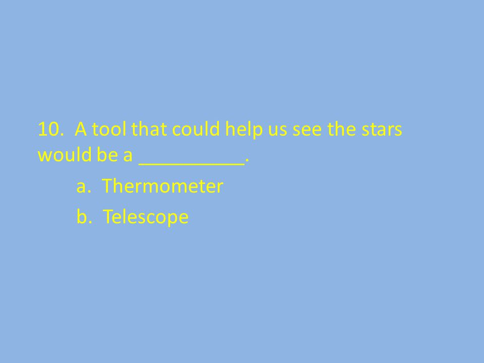 10. A tool that could help us see the stars would be a __________. a. Thermometer b. Telescope