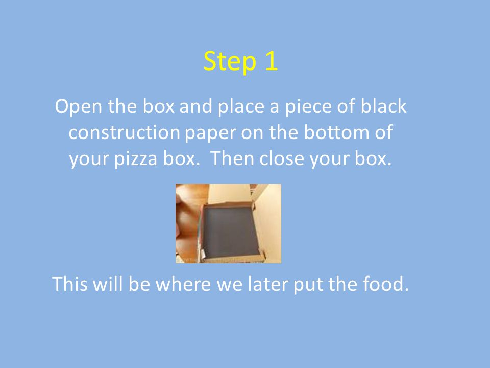 Step 1 Open the box and place a piece of black construction paper on the bottom of your pizza box.