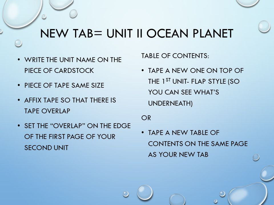 NEW TAB= UNIT II OCEAN PLANET WRITE THE UNIT NAME ON THE PIECE OF CARDSTOCK PIECE OF TAPE SAME SIZE AFFIX TAPE SO THAT THERE IS TAPE OVERLAP SET THE OVERLAP ON THE EDGE OF THE FIRST PAGE OF YOUR SECOND UNIT TABLE OF CONTENTS: TAPE A NEW ONE ON TOP OF THE 1 ST UNIT- FLAP STYLE (SO YOU CAN SEE WHAT'S UNDERNEATH) OR TAPE A NEW TABLE OF CONTENTS ON THE SAME PAGE AS YOUR NEW TAB