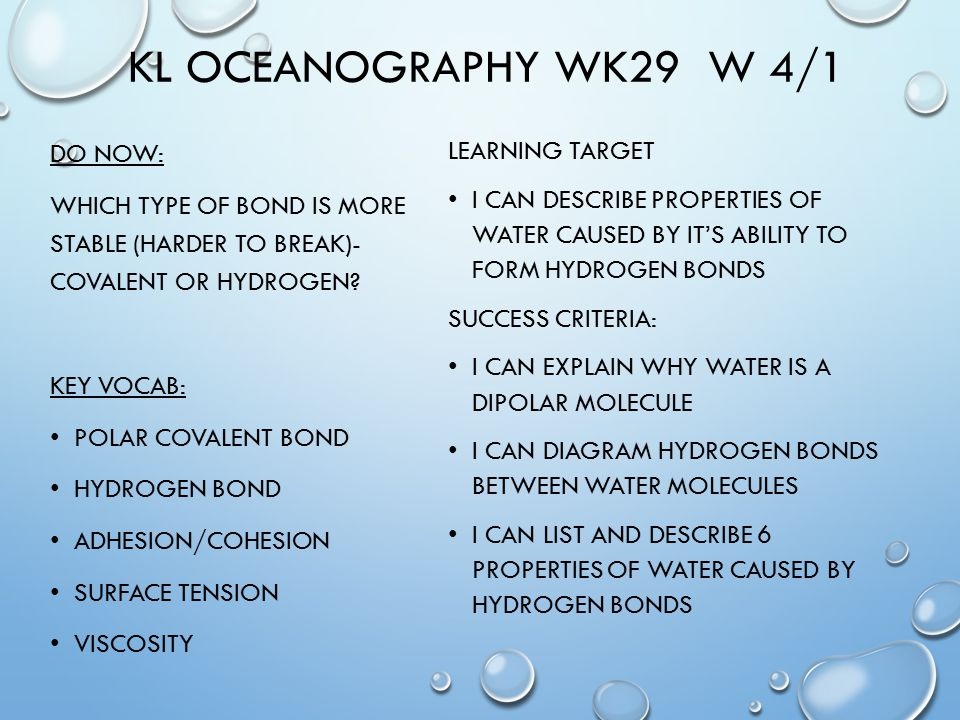 KL OCEANOGRAPHY WK29 W 4/1 DO NOW: WHICH TYPE OF BOND IS MORE STABLE (HARDER TO BREAK)- COVALENT OR HYDROGEN.