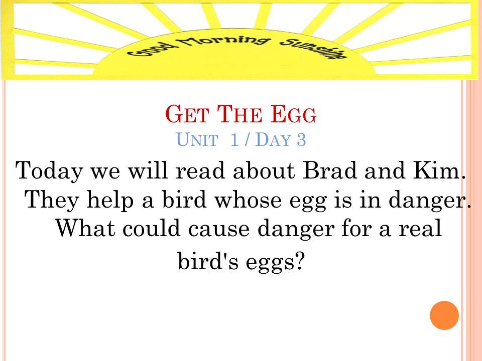 G ET T HE E GG U NIT 1 / D AY 3 Today we will read about Brad and Kim.