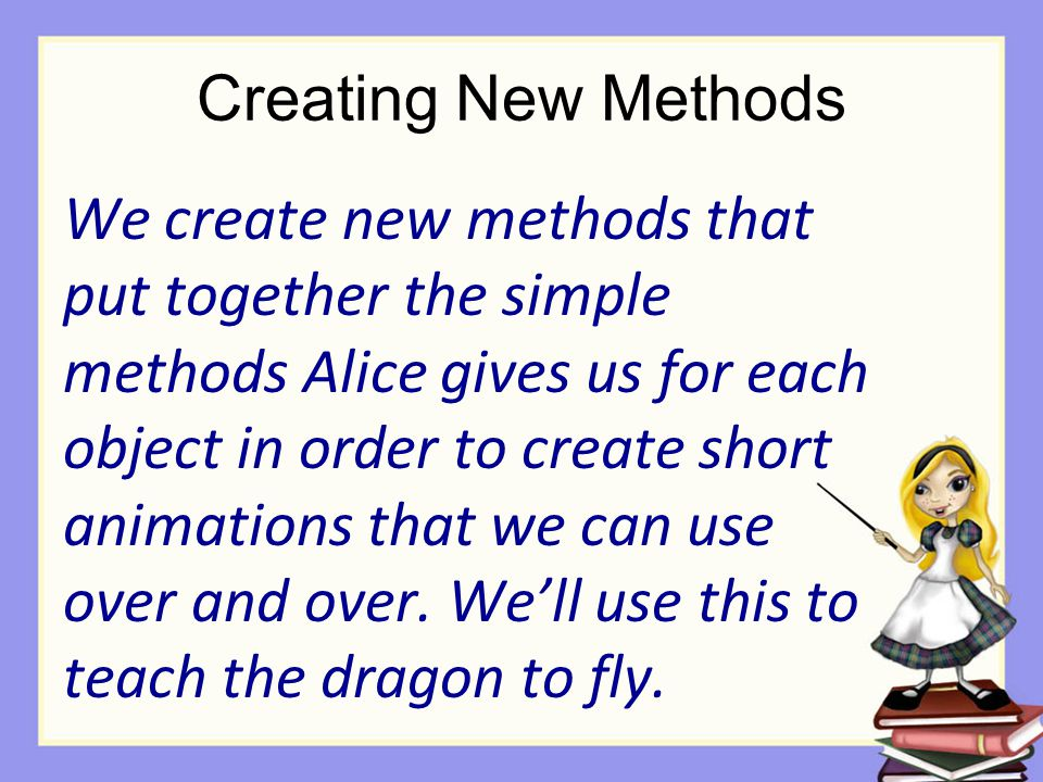 Creating New Methods We create new methods that put together the simple methods Alice gives us for each object in order to create short animations that we can use over and over.