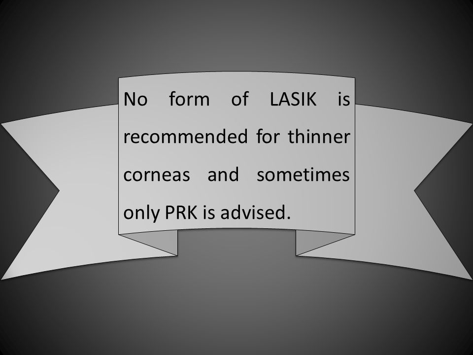 No form of LASIK is recommended for thinner corneas and sometimes only PRK is advised.