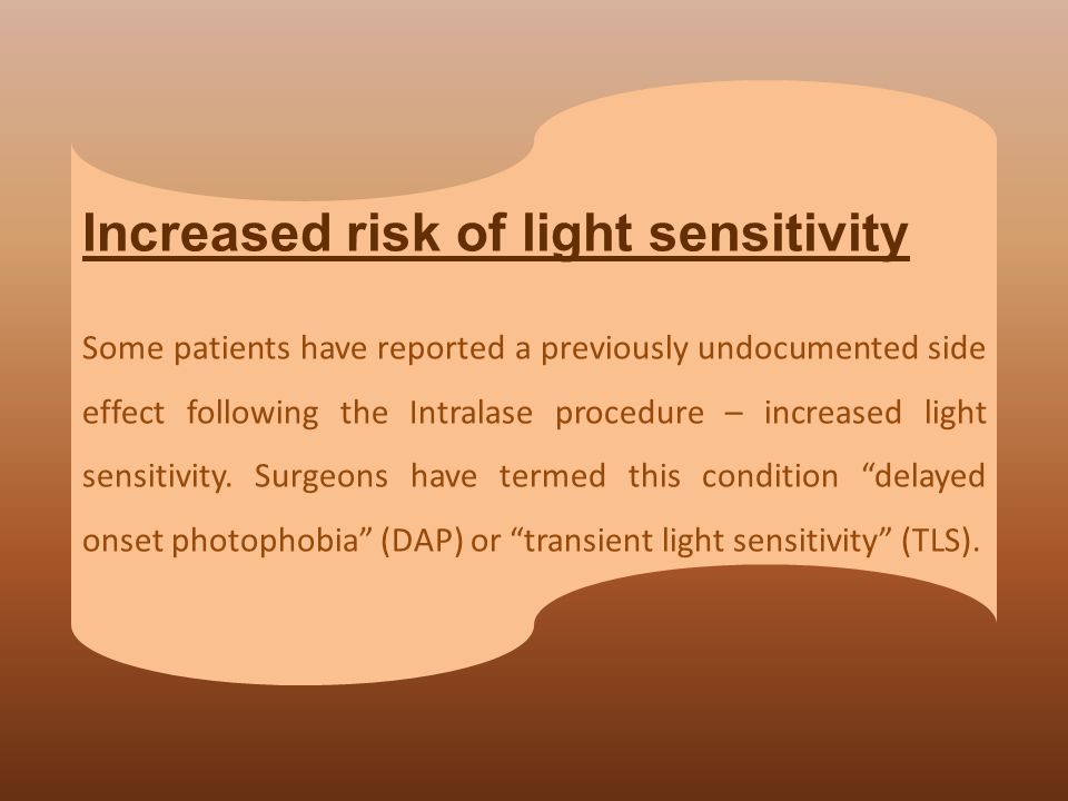 Increased risk of light sensitivity Some patients have reported a previously undocumented side effect following the Intralase procedure – increased li